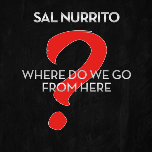Sal Nurrito – Where Do We Go from Here?